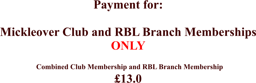 Combined Club Membership and RBL Branch Membership £13.0 Payment for:  Mickleover Club and RBL Branch Memberships ONLY